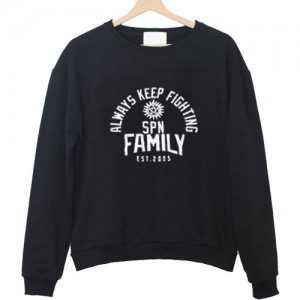 always keep fighting spn family est 2005 sweatshirt