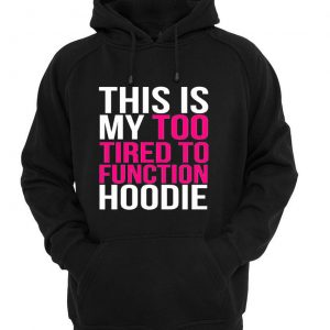 this my too tired to function hoodie black