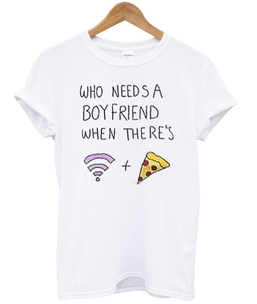 who needs a boyfriend when theres Tshirt