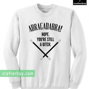 Abracadadbra! Nope, You're Still A Bitch Sweatshirt