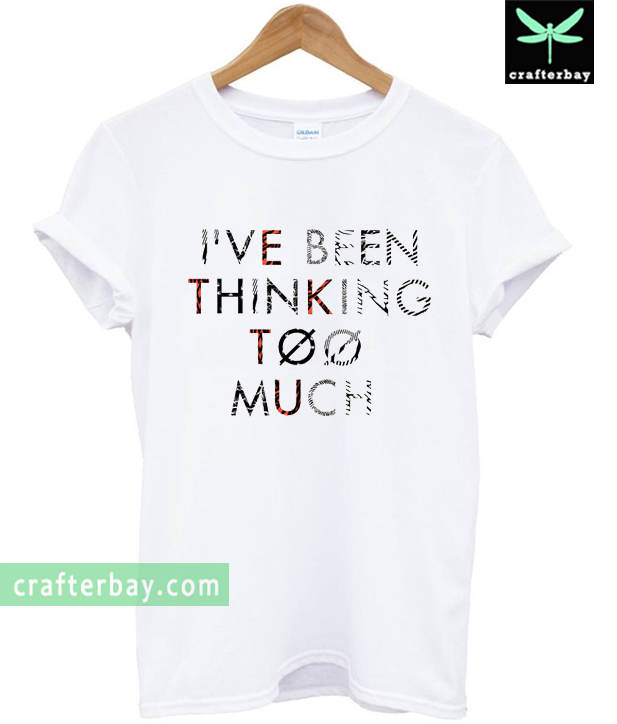 I Ve Been Thingking Too Much 21 Pilots T Shirt