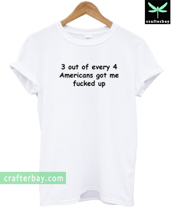 3 out of every 4 Americans got me fucked up T-Shirt