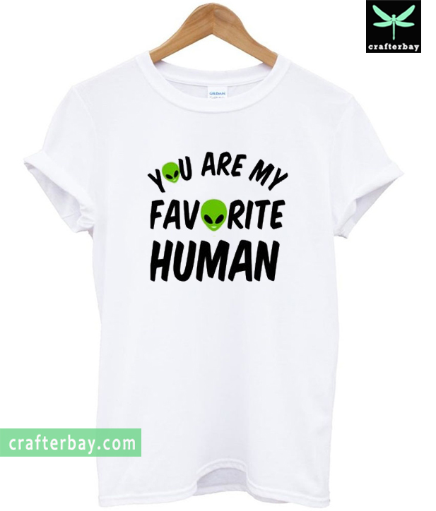 You Are My Favorite Human Alien T-Shirt