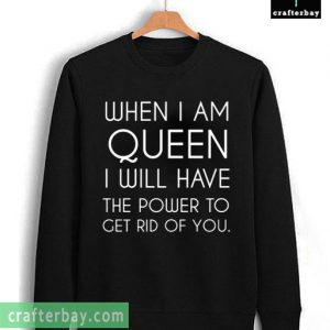 When I Am Queen I Will Have The Power To Get Rid of You T-shirt