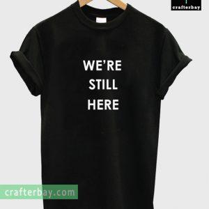 We're Still Here T-shirt