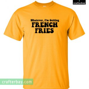 Whatever Im Getting French Fries T-shirt