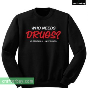 Who Needs Drugs No Seriously I Have Drugs Sweatshirt