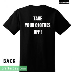 Take Your Clothes Off T-shirt