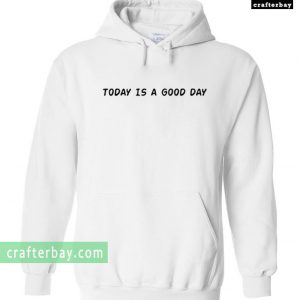Today Is A Good Day Hoodie