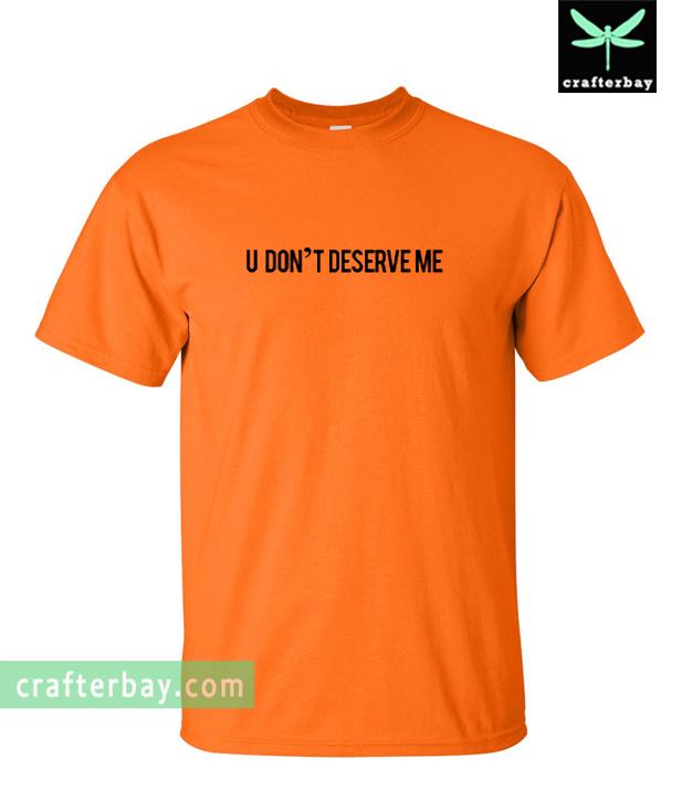 U Don't Deserve Me T-Shirt