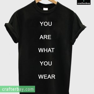 you are what you wear T-shirt