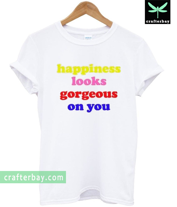 edd4163db Happiness-Looks-Gorgeous-On-You-T-shirt.jpg