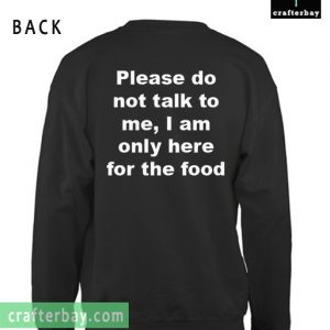Please Do Not Talk To Me, I Am Only Here For The Food Sweatshirt Back