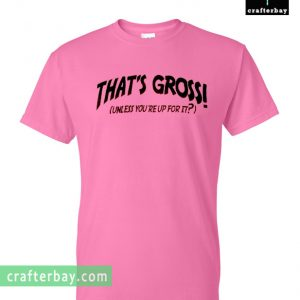 That's gross unless you reup for it Pink T-shirt