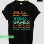 I dream of a better world where I can play video games all day T-shirt