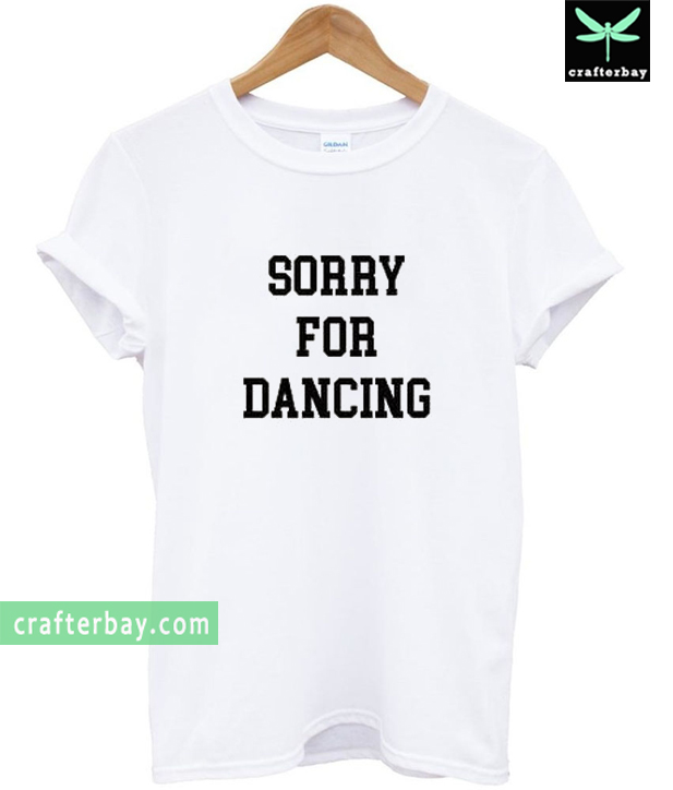 Sorry For Dancing T-shirt