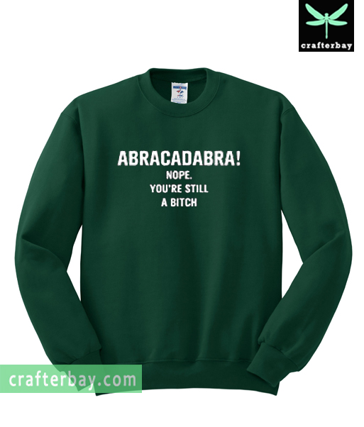 Abracadabra Nope You're Still A Bitch Sweatshirt
