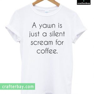 A Yawn is Juat A Silent Scream For Coffee T-shirt