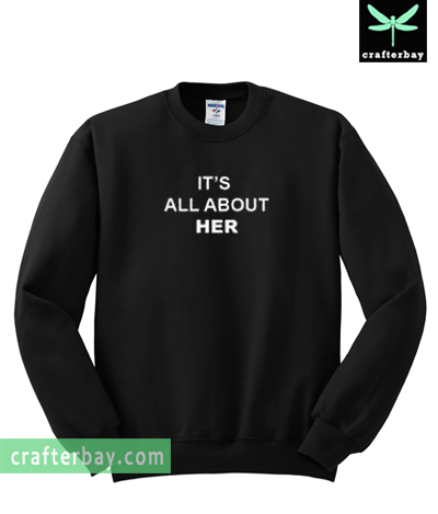 It's All About Her Sweatshirt