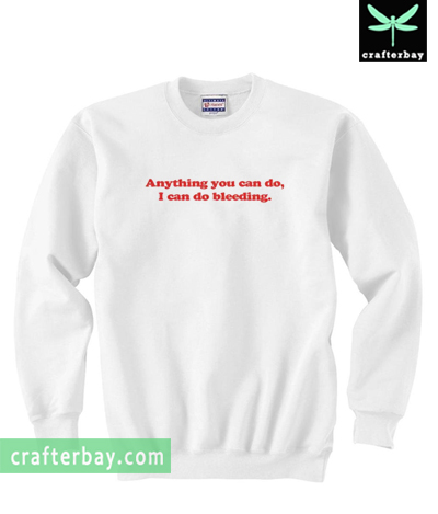 Anything You Can Do I Can Do Bleeding Sweatshirt