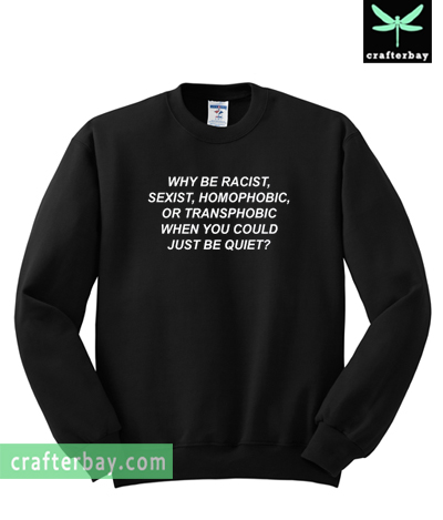 Why Be Racist sexist homophobic or transphobic when you could just be quiet Sweatshirt