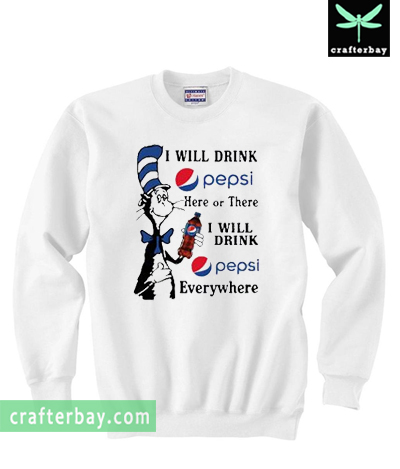 I Will Drink Pepsi Here Or There I Will Drink Pepsi Everywhere Sweatshirt