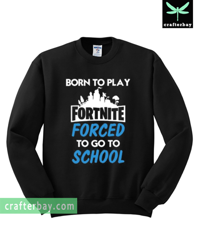 Born to play Fortnite forced to go to school Sweatshirt