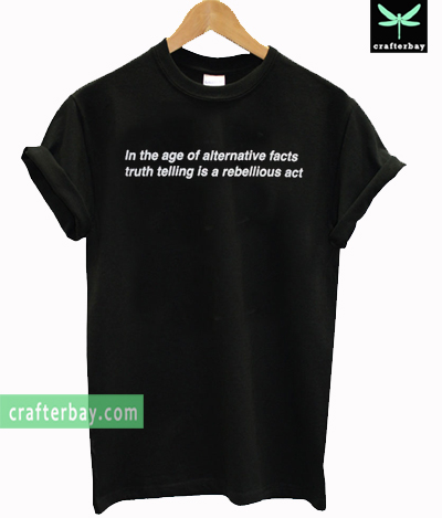 In the age of alternative facts truth telling is a rebellious act T-shirt