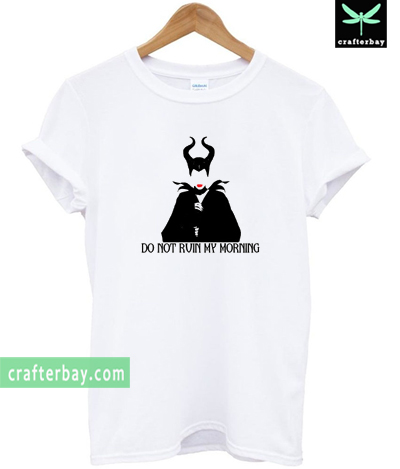 Maleficent Do Not Ruin My Morning T-shirt