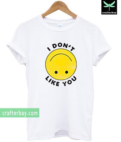 I Dont Like You T-shirt