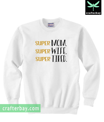 Super mom Super wife Super tired Sweatshirt